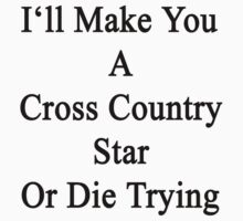 I'll Make You A Cross Country Star Or Die Trying  by supernova23