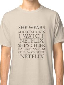 She Wears Short Shorts, I Watch Netflix Classic T-Shirt