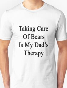 Taking Care Of Bears Is My Dad's Therapy  T-Shirt