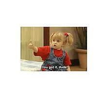 Michelle Tanner: You got it Dude! Photographic Print