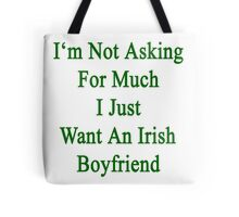 I'm Not Asking For Much I Just Want An Irish Boyfriend  Tote Bag