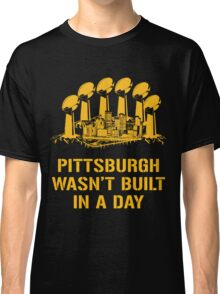 Pittsburgh Wasn't Built In A Day Classic T-Shirt