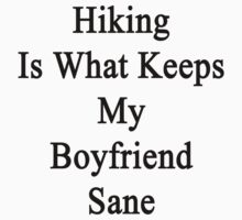 Hiking Is What Keeps My Boyfriend Sane  by supernova23
