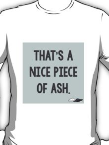 That's a Nice Piece of Ash. T-Shirt