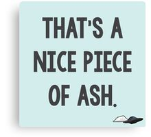 That's a Nice Piece of Ash. Canvas Print