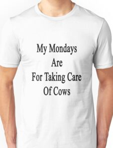 My Mondays Are For Taking Care Of Cows  Unisex T-Shirt