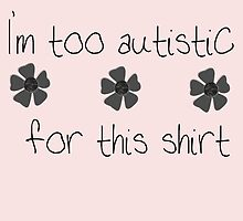I'm too autistic for this shirt (Indie 2) by shego1142