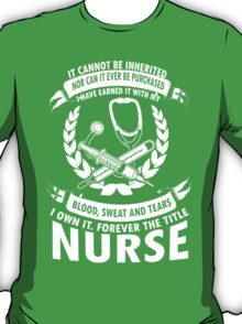 It Cannot Be Inherited Nor Can It Be Purchased I Have Earned It With My Blood,Sweat And Tears I Own It Forever The Title Nurse - TShirts & Hoodies T-Shirt