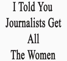 I Told You Journalists Get All The Women  by supernova23
