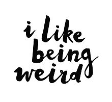 I Like Being Weird by meandthemoon