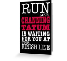 Run Like Channing Tatum is Waiting for You at The Finish Line Greeting Card