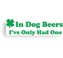 In Dog Beers I Only Had One Canvas Print