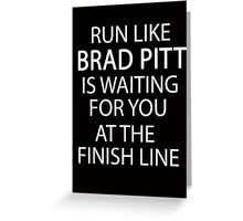 Run Like Brad Pitt is Waiting for You at The Finish Line  Greeting Card