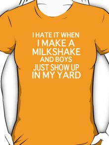 I Hate it When I Make a Milkshake and Boys Just Show Up in My Yard (My milkshake brings all the boys to the yard) T-Shirt