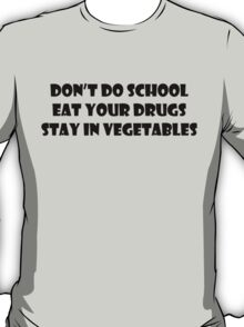 Don't Do School, Eat Your Drugs, Stay In Vegetables. T-Shirt