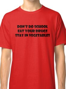 Don't Do School, Eat Your Drugs, Stay In Vegetables. Classic T-Shirt