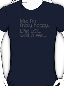 Me: I'm Finally Happy, Life: LOL, Wait a Sec... T-Shirt