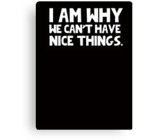 I Am Why We Can't Have Nice Things  Canvas Print