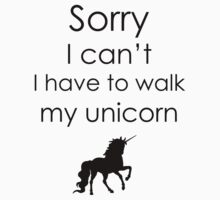 Sorry I Can't I Have To Walk My Unicorn by SwazzleSwazz