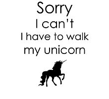 Sorry I Can't I Have To Walk My Unicorn Photographic Print