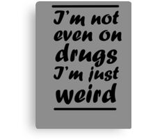 I'm Not Even On Drugs I'm Just Weird Canvas Print