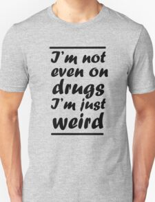 I'm Not Even On Drugs I'm Just Weird Unisex T-Shirt