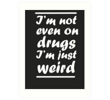 I'm Not Even On Drugs I'm Just Weird Art Print