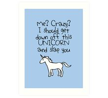 Me? Crazy? I Should Get Down Off This Unicorn And Slap You Art Print