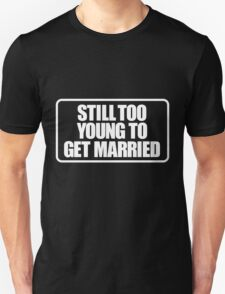 Still too young to get married Unisex T-Shirt