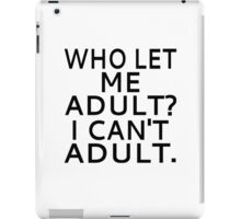 Who Let Me Adult? I Can't Adult. iPad Case/Skin