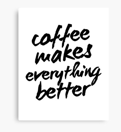 Inspirational Black and White Calligraphy Typography Quote Text Coffee Makes Everything Better Canvas Print