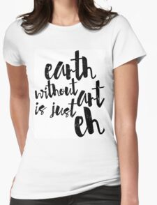 Inspirational Black and White Calligraphy Typography Quote Text Earth Without Art Womens Fitted T-Shirt