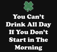 You Can't Drink All Day If You Don't Start In The Morning by holidayswaggs