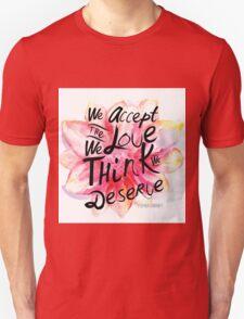 We accept the love we think we deserve. Unisex T-Shirt