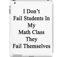 I Don't Fail Students In My Math Class They Fail Themselves  iPad Case/Skin