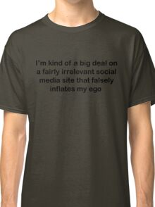 I'm kind of a big deal on a fairly irrelevant social media site that falsely inflates my ego  Classic T-Shirt