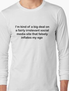 I'm kind of a big deal on a fairly irrelevant social media site that falsely inflates my ego  Long Sleeve T-Shirt