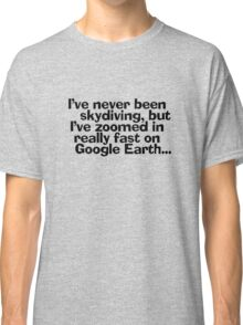 I've never been skydiving, but I've zoomed in really fast on Google Earth... Classic T-Shirt