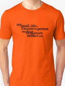 My goal in life is to become the person my dog already thinks I am. T-Shirt