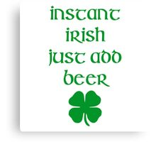 INSTANT IRISH JUST ADD BEER Canvas Print