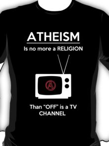 Atheism is No More a Religion Than OFF is a TV Channel T-Shirt