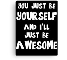 You just be yourself and I'll just be AWESOME Canvas Print