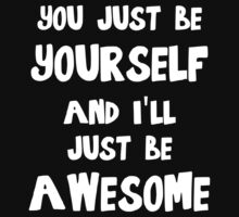 You just be yourself and I'll just be AWESOME by evahhamilton