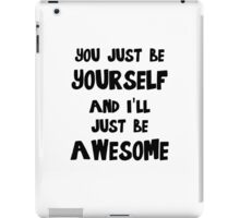 You just be yourself and I'll just be AWESOME iPad Case/Skin