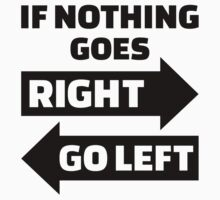 If nothing goes right go left by Designzz