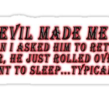 THE DEVIL MADE ME DO IT - BUT WHEN I ASKED HIM TO RETURN THE FAVOUR... Sticker