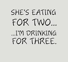 SHE'S EATING FOR TWO... I'M DRINKING FOR THREE Unisex T-Shirt