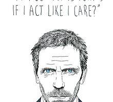 """Do I get bonus points if I act like I care?"" - House M.D. by aleenaaa"