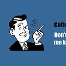 Coffee first. Don't make me kill you.  by Jeff Newell