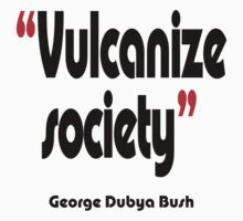 'Vulcanize society' - from the surreal George Dubya Bush series by gshapley